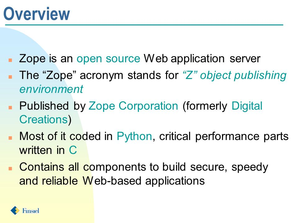 Overview n Zope is an open source Web application server n The Zope acronym stands for Z object publishing environment n Published by Zope Corporation (formerly Digital Creations) n Most of it coded in Python, critical performance parts written in C n Contains all components to build secure, speedy and reliable Web-based applications