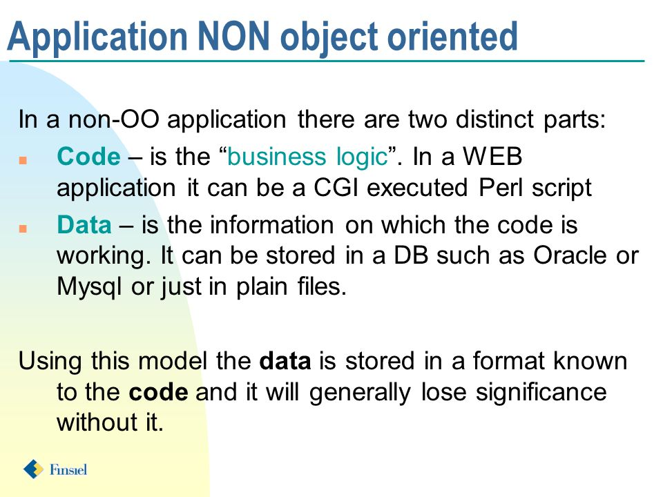 Application NON object oriented In a non-OO application there are two distinct parts: n Code – is the business logic.