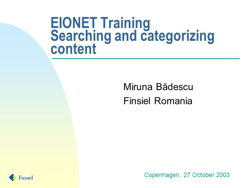 EIONET Training Searching and categorizing content Miruna Bădescu Finsiel Romania Copenhagen, 27 October 2003