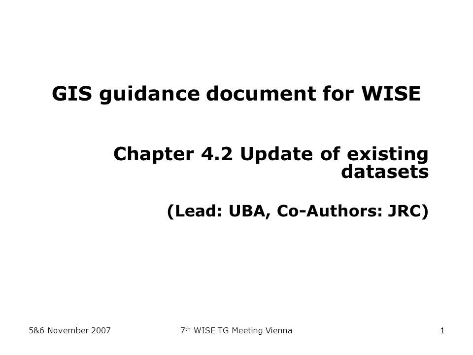5&6 November 20077 th WISE TG Meeting Vienna1 GIS guidance document for WISE Chapter 4.2 Update of existing datasets (Lead: UBA, Co-Authors: JRC)