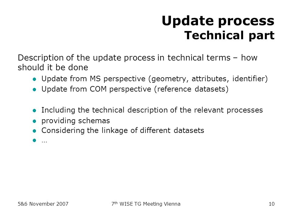 5&6 November 20077 th WISE TG Meeting Vienna10 Update process Technical part Description of the update process in technical terms – how should it be done Update from MS perspective (geometry, attributes, identifier) Update from COM perspective (reference datasets) Including the technical description of the relevant processes providing schemas Considering the linkage of different datasets …
