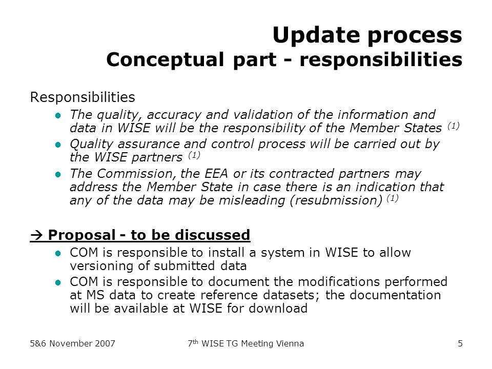 5&6 November th WISE TG Meeting Vienna5 Update process Conceptual part - responsibilities Responsibilities The quality, accuracy and validation of the information and data in WISE will be the responsibility of the Member States (1) Quality assurance and control process will be carried out by the WISE partners (1) The Commission, the EEA or its contracted partners may address the Member State in case there is an indication that any of the data may be misleading (resubmission) (1) Proposal - to be discussed COM is responsible to install a system in WISE to allow versioning of submitted data COM is responsible to document the modifications performed at MS data to create reference datasets; the documentation will be available at WISE for download