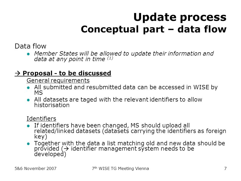 5&6 November 20077 th WISE TG Meeting Vienna7 Update process Conceptual part – data flow Data flow Member States will be allowed to update their information and data at any point in time (1) Proposal - to be discussed General requirements All submitted and resubmitted data can be accessed in WISE by MS All datasets are taged with the relevant identifiers to allow historisation Identifiers If identifiers have been changed, MS should upload all related/linked datasets (datasets carrying the identifiers as foreign key) Together with the data a list matching old and new data should be provided ( identifier management system needs to be developed)