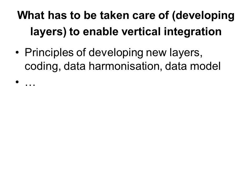 What has to be taken care of (developing layers) to enable vertical integration Principles of developing new layers, coding, data harmonisation, data model …