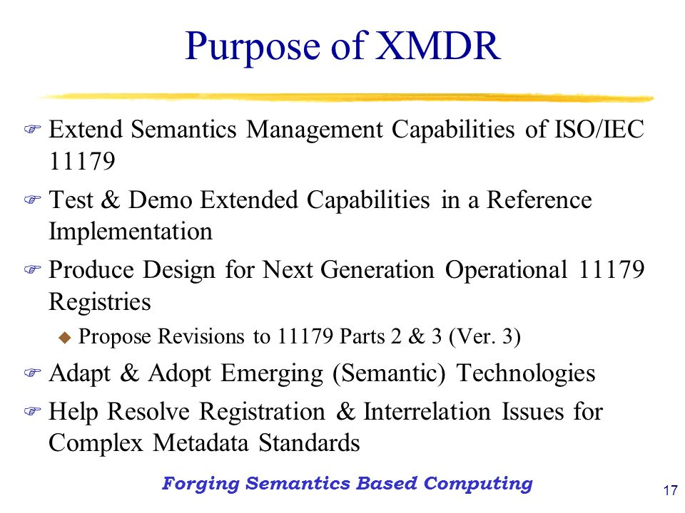 17 Purpose of XMDR F Extend Semantics Management Capabilities of ISO/IEC F Test & Demo Extended Capabilities in a Reference Implementation F Produce Design for Next Generation Operational Registries u Propose Revisions to Parts 2 & 3 (Ver.