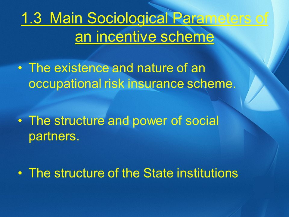 1.3Main Sociological Parameters of an incentive scheme The existence and nature of an occupational risk insurance scheme.