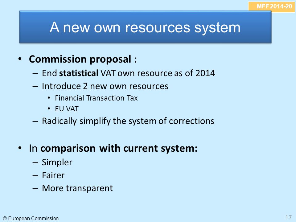 MFF 2014-20 © European Commission 17 Commission proposal : – End statistical VAT own resource as of 2014 – Introduce 2 new own resources Financial Transaction Tax EU VAT – Radically simplify the system of corrections In comparison with current system: – Simpler – Fairer – More transparent A new own resources system