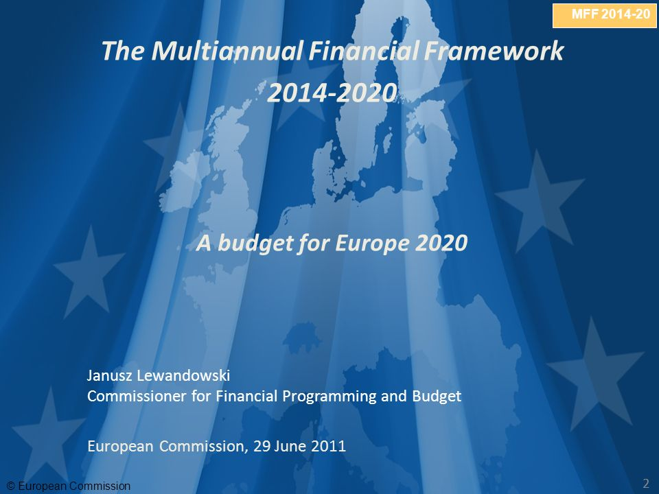 MFF © European Commission 22 The Multiannual Financial Framework A budget for Europe 2020 Janusz Lewandowski Commissioner for Financial Programming and Budget European Commission, 29 June 2011