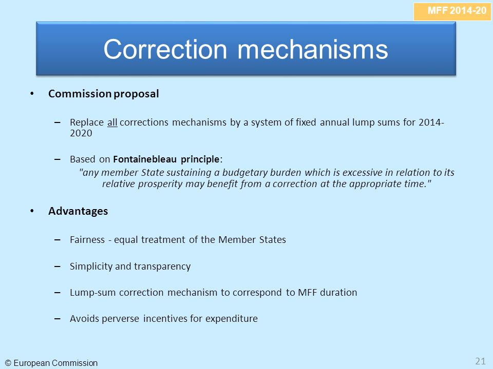 MFF © European Commission 21 Commission proposal – Replace all corrections mechanisms by a system of fixed annual lump sums for – Based on Fontainebleau principle: any member State sustaining a budgetary burden which is excessive in relation to its relative prosperity may benefit from a correction at the appropriate time. Advantages – Fairness - equal treatment of the Member States – Simplicity and transparency – Lump-sum correction mechanism to correspond to MFF duration – Avoids perverse incentives for expenditure Correction mechanisms