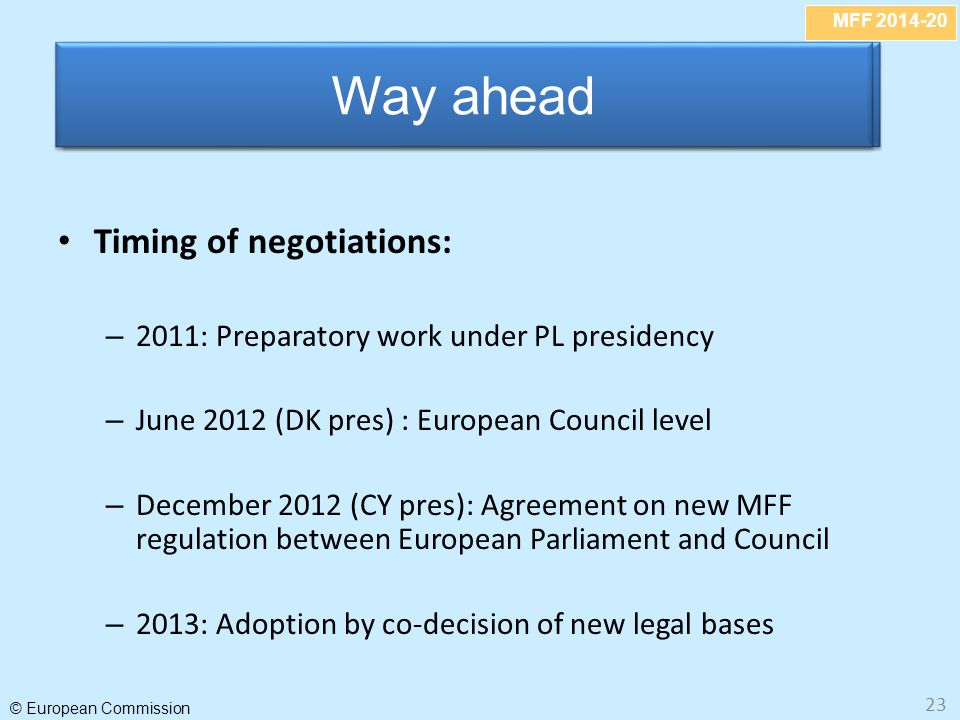 MFF 2014-20 © European Commission 23 Timing of negotiations: – 2011: Preparatory work under PL presidency – June 2012 (DK pres) : European Council level – December 2012 (CY pres): Agreement on new MFF regulation between European Parliament and Council – 2013: Adoption by co-decision of new legal bases Abolish VAT-based own resource Way ahead