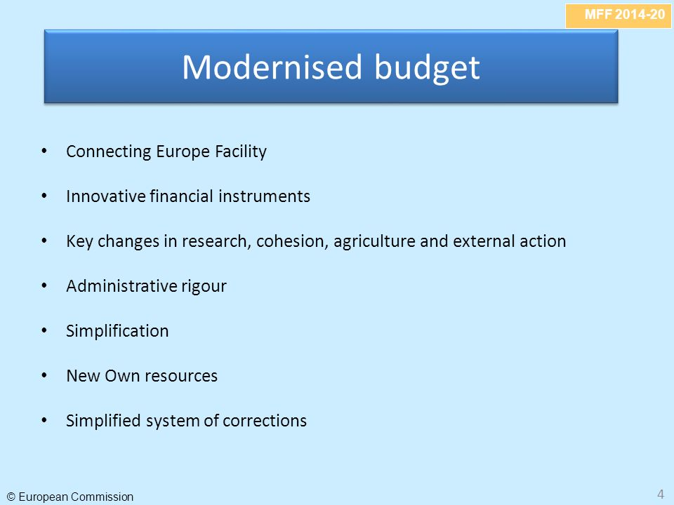 MFF 2014-20 © European Commission 4 Connecting Europe Facility Innovative financial instruments Key changes in research, cohesion, agriculture and external action Administrative rigour Simplification New Own resources Simplified system of corrections Modernised budget