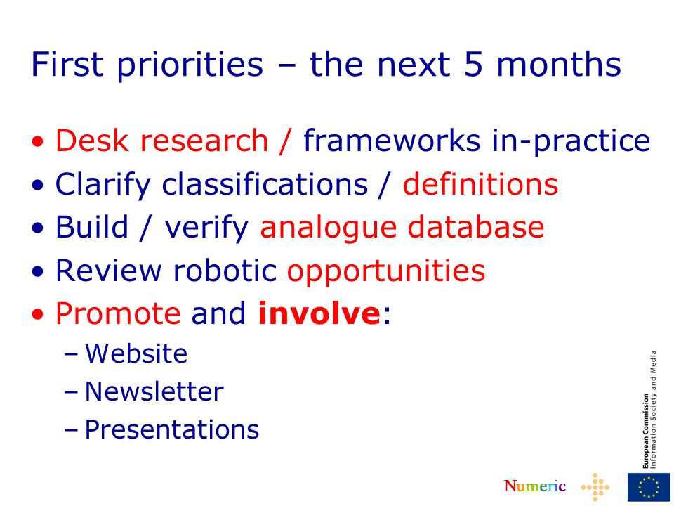 NumericNumeric First priorities – the next 5 months Desk research / frameworks in-practice Clarify classifications / definitions Build / verify analogue database Review robotic opportunities Promote and involve: –Website –Newsletter –Presentations