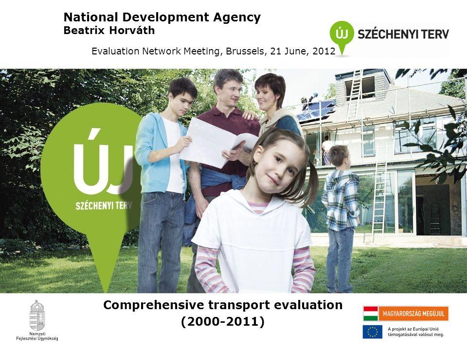 Comprehensive transport evaluation (2000-2011) National Development Agency Beatrix Horváth Evaluation Network Meeting, Brussels, 21 June, 2012