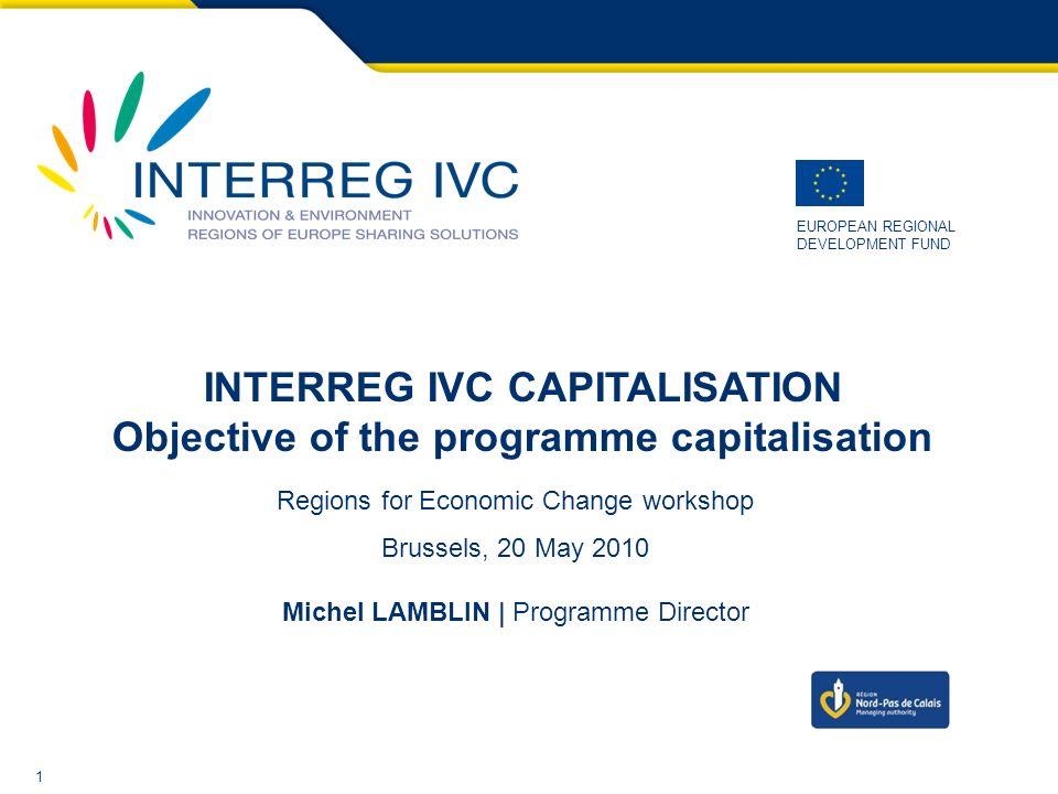 1 EUROPEAN REGIONAL DEVELOPMENT FUND INTERREG IVC CAPITALISATION Objective of the programme capitalisation Regions for Economic Change workshop Brussels, 20 May 2010 Michel LAMBLIN | Programme Director