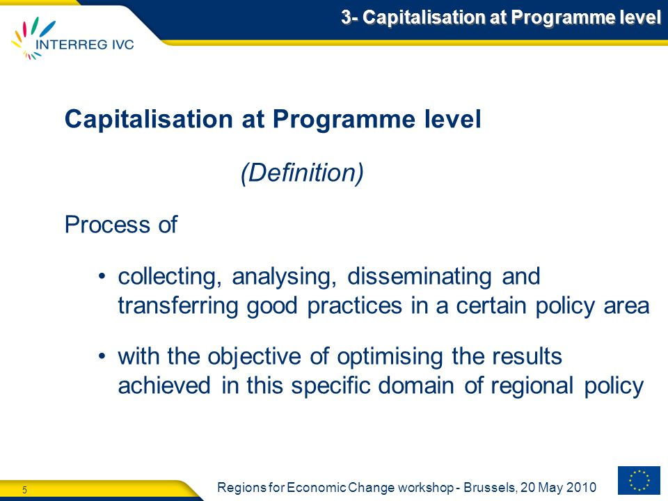 5 Regions for Economic Change workshop - Brussels, 20 May 2010 3- Capitalisation at Programme level Capitalisation at Programme level (Definition) Process of collecting, analysing, disseminating and transferring good practices in a certain policy area with the objective of optimising the results achieved in this specific domain of regional policy