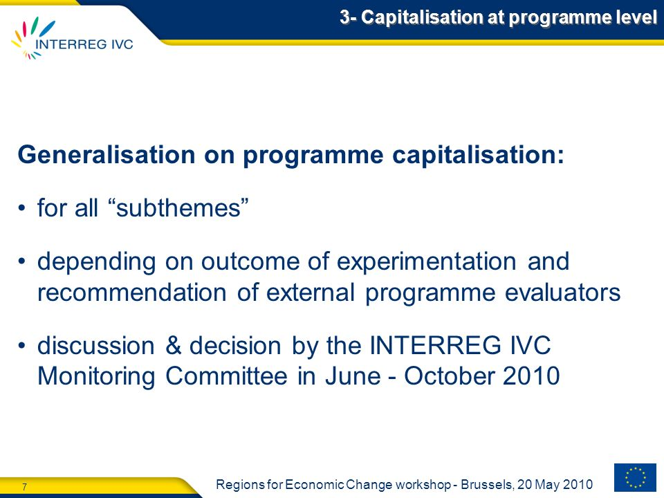 7 Regions for Economic Change workshop - Brussels, 20 May 2010 Generalisation on programme capitalisation: for all subthemes depending on outcome of experimentation and recommendation of external programme evaluators discussion & decision by the INTERREG IVC Monitoring Committee in June - October 2010 3- Capitalisation at programme level