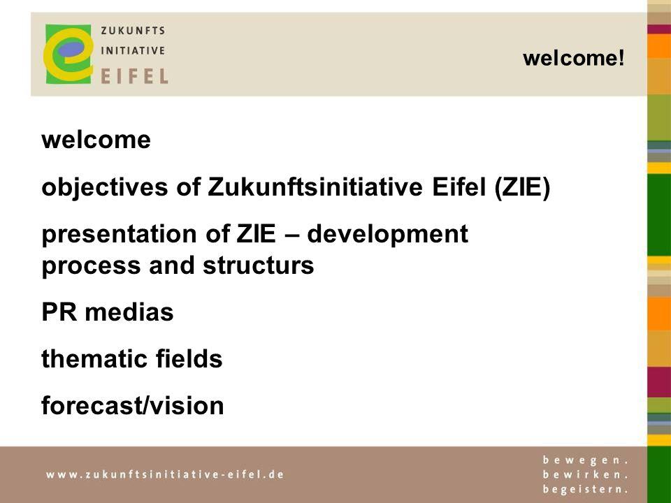 welcome objectives of Zukunftsinitiative Eifel (ZIE) presentation of ZIE – development process and structurs PR medias thematic fields forecast/vision