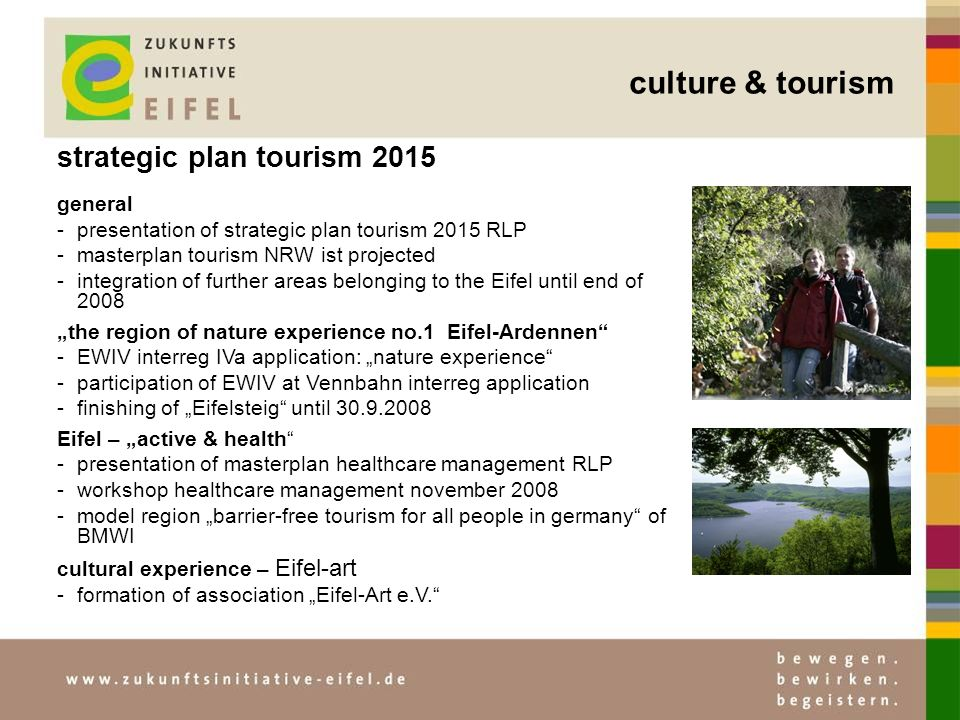 strategic plan tourism 2015 general -presentation of strategic plan tourism 2015 RLP -masterplan tourism NRW ist projected -integration of further areas belonging to the Eifel until end of 2008 the region of nature experience no.1 Eifel-Ardennen -EWIV interreg IVa application: nature experience -participation of EWIV at Vennbahn interreg application -finishing of Eifelsteig until 30.9.2008 Eifel – active & health -presentation of masterplan healthcare management RLP -workshop healthcare management november 2008 -model region barrier-free tourism for all people in germany of BMWI cultural experience – Eifel-art -formation of association Eifel-Art e.V.
