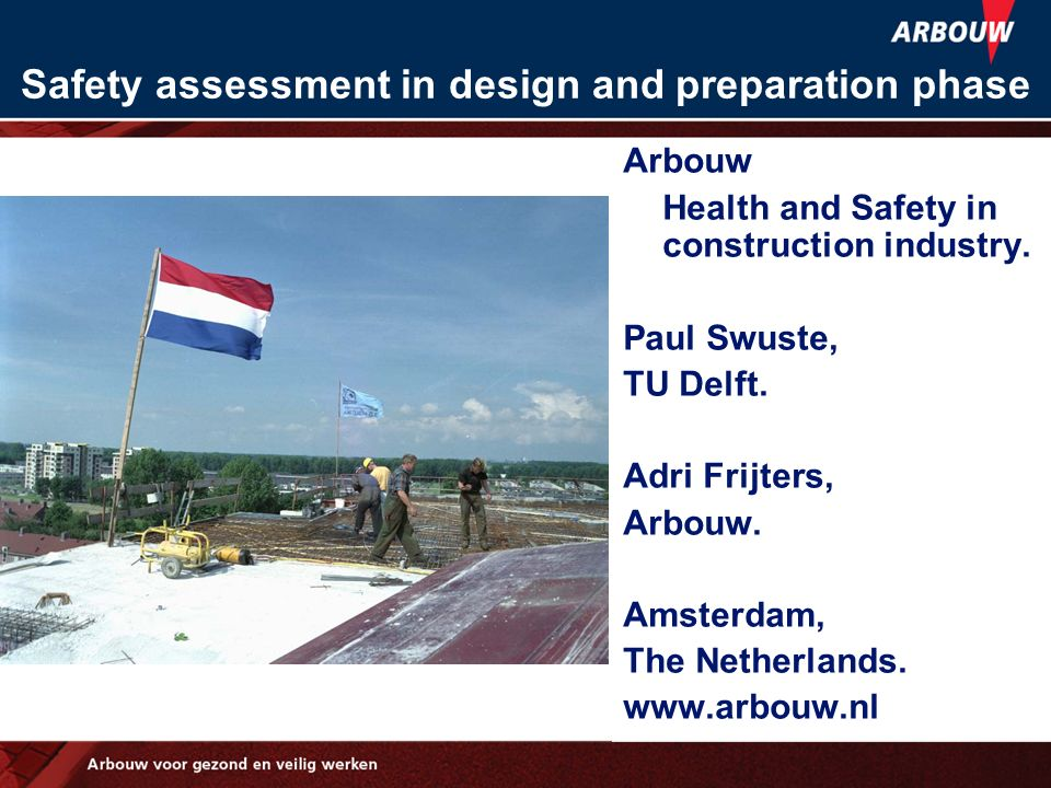 Safety assessment in design and preparation phase Arbouw Health and Safety in construction industry. Paul Swuste, TU Delft. Adri Frijters, Arbouw. Ams