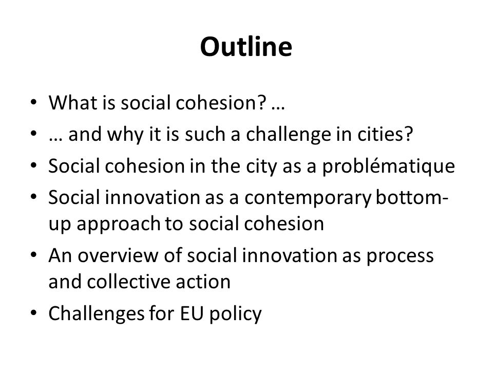 Outline What is social cohesion? … … and why it is such a challenge in cities? Social cohesion in the city as a problématique Social innovation as a c