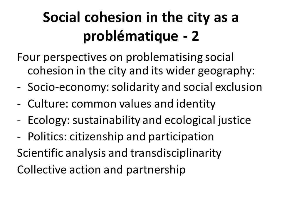 Social cohesion in the city as a problématique - 2 Four perspectives on problematising social cohesion in the city and its wider geography: -Socio-eco