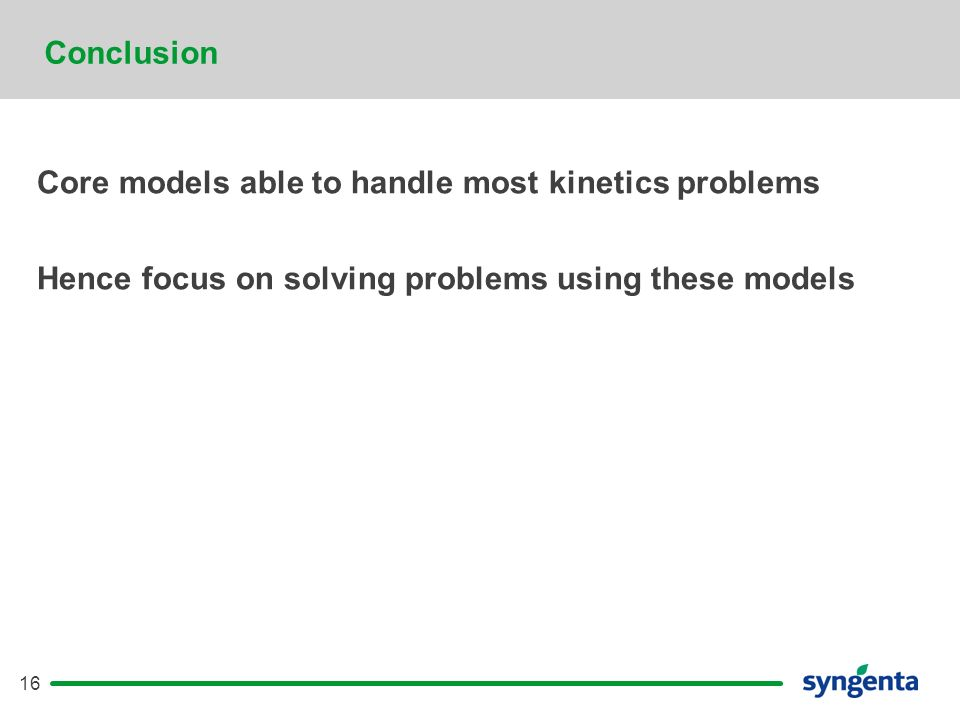 16 Conclusion Core models able to handle most kinetics problems Hence focus on solving problems using these models