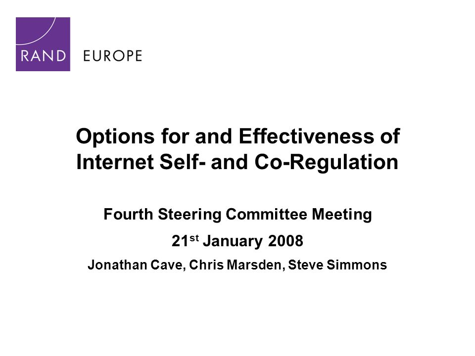 Options for and Effectiveness of Internet Self- and Co-Regulation Fourth Steering Committee Meeting 21 st January 2008 Jonathan Cave, Chris Marsden, Steve Simmons