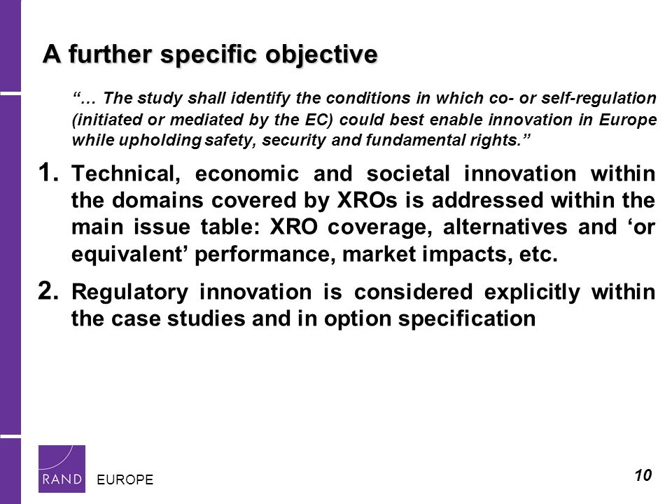 10 EUROPE A further specific objective … The study shall identify the conditions in which co- or self-regulation (initiated or mediated by the EC) could best enable innovation in Europe while upholding safety, security and fundamental rights.