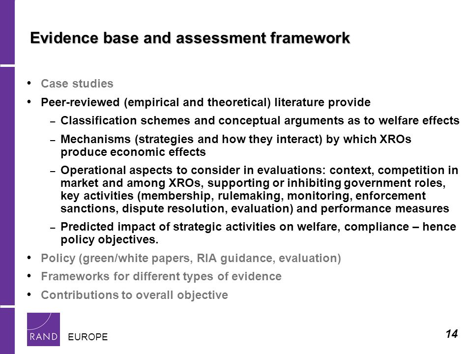 14 EUROPE Evidence base and assessment framework Case studies Peer-reviewed (empirical and theoretical) literature provide – Classification schemes and conceptual arguments as to welfare effects – Mechanisms (strategies and how they interact) by which XROs produce economic effects – Operational aspects to consider in evaluations: context, competition in market and among XROs, supporting or inhibiting government roles, key activities (membership, rulemaking, monitoring, enforcement sanctions, dispute resolution, evaluation) and performance measures – Predicted impact of strategic activities on welfare, compliance – hence policy objectives.