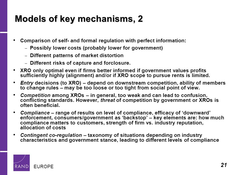 21 EUROPE Models of key mechanisms, 2 Comparison of self- and formal regulation with perfect information: – Possibly lower costs (probably lower for government) – Different patterns of market distortion – Different risks of capture and forclosure.