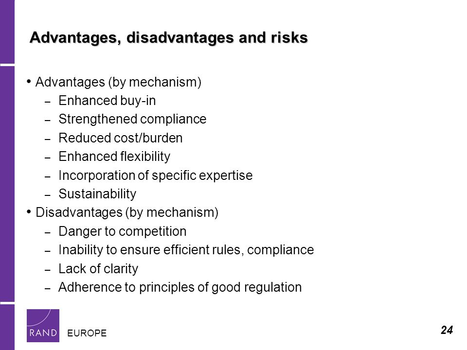 24 EUROPE Advantages, disadvantages and risks Advantages (by mechanism) – Enhanced buy-in – Strengthened compliance – Reduced cost/burden – Enhanced flexibility – Incorporation of specific expertise – Sustainability Disadvantages (by mechanism) – Danger to competition – Inability to ensure efficient rules, compliance – Lack of clarity – Adherence to principles of good regulation