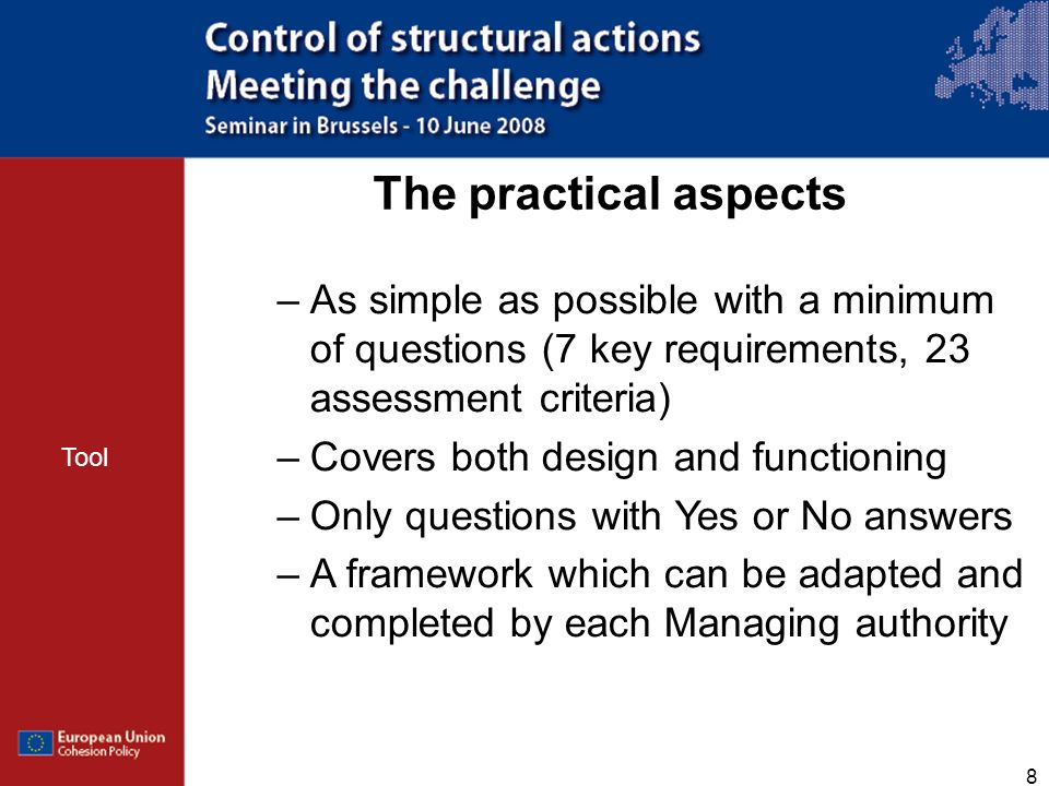 8 The practical aspects –As simple as possible with a minimum of questions (7 key requirements, 23 assessment criteria) –Covers both design and functioning –Only questions with Yes or No answers –A framework which can be adapted and completed by each Managing authority Tool