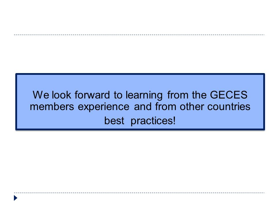 We look forward to learning from the GECES members experience and from other countries best practices! We look forward to learning from the GECES memb
