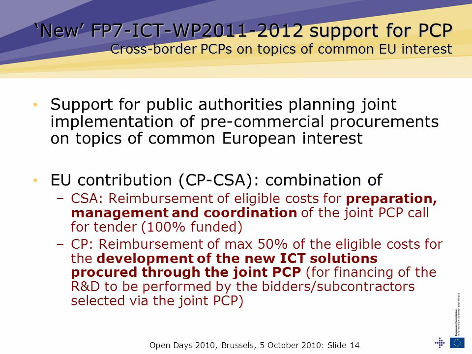 Open Days 2010, Brussels, 5 October 2010: Slide 14 New FP7-ICT-WP2011-2012 support for PCP Cross-border PCPs on topics of common EU interest Support f
