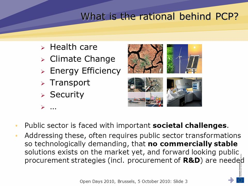 Open Days 2010, Brussels, 5 October 2010: Slide 3 Health care Climate Change Energy Efficiency Transport Security … What is the rational behind PCP? P