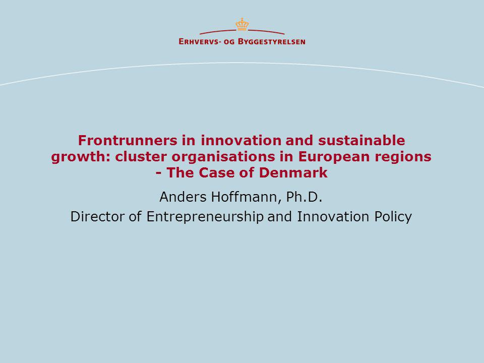 Frontrunners in innovation and sustainable growth: cluster organisations in European regions - The Case of Denmark Anders Hoffmann, Ph.D. Director of