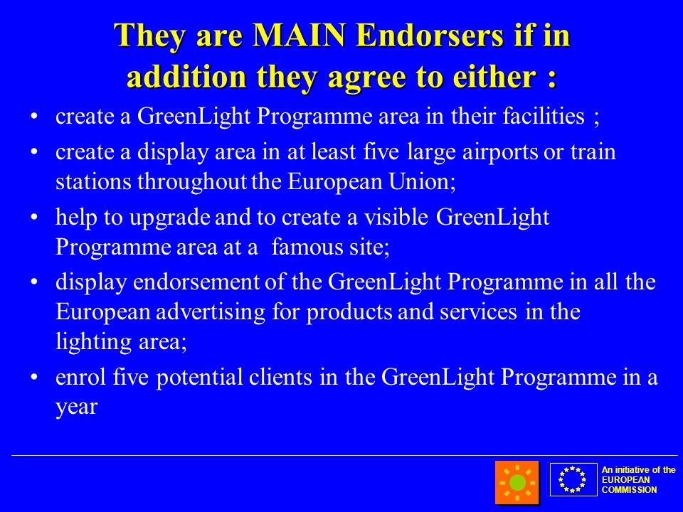An initiative of the EUROPEAN COMMISSION They are MAIN Endorsers if in addition they agree to either : create a GreenLight Programme area in their facilities ; create a display area in at least five large airports or train stations throughout the European Union; help to upgrade and to create a visible GreenLight Programme area at a famous site; display endorsement of the GreenLight Programme in all the European advertising for products and services in the lighting area; enrol five potential clients in the GreenLight Programme in a year