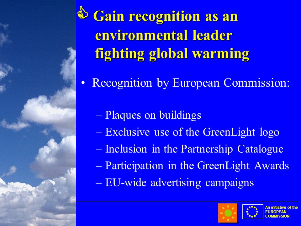 An initiative of the EUROPEAN COMMISSION Gain recognition as an environmental leader fighting global warming Gain recognition as an environmental leader fighting global warming Recognition by European Commission: –Plaques on buildings –Exclusive use of the GreenLight logo –Inclusion in the Partnership Catalogue –Participation in the GreenLight Awards –EU-wide advertising campaigns