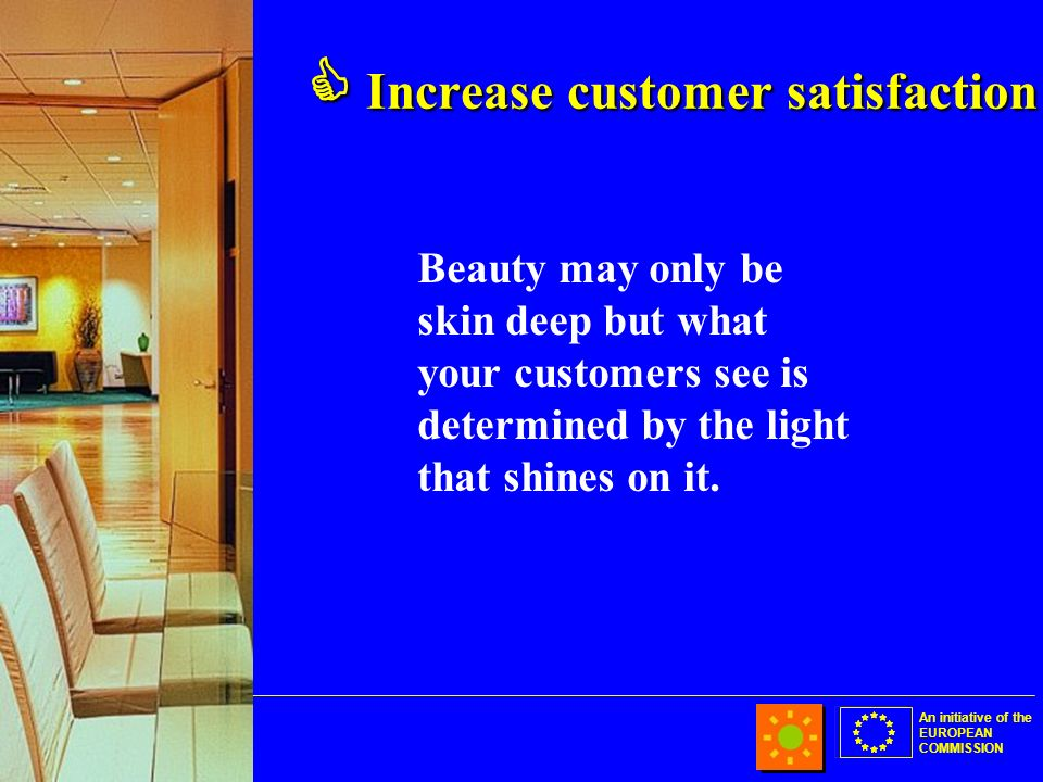 An initiative of the EUROPEAN COMMISSION Increase customer satisfaction Increase customer satisfaction Beauty may only be skin deep but what your customers see is determined by the light that shines on it.
