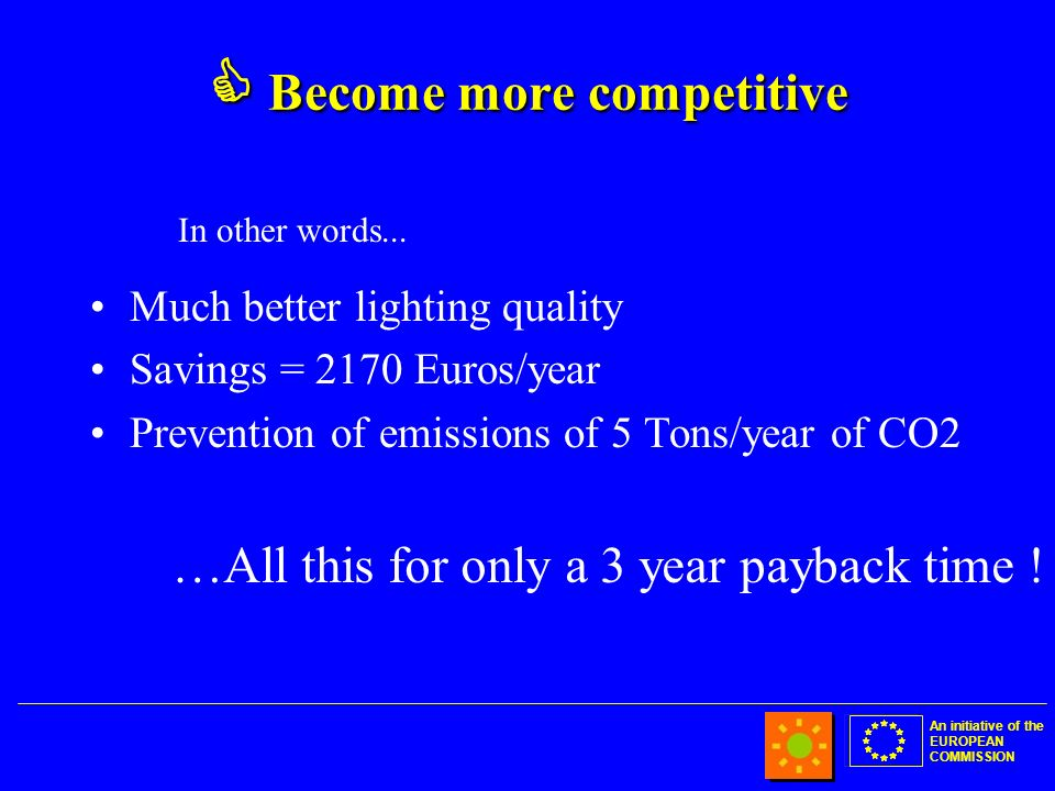 An initiative of the EUROPEAN COMMISSION Become more competitive Become more competitive Much better lighting quality Savings = 2170 Euros/year Prevention of emissions of 5 Tons/year of CO2 …All this for only a 3 year payback time .