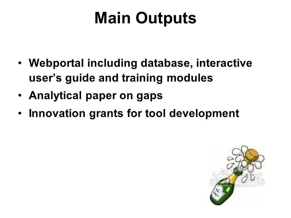 Main Outputs Webportal including database, interactive users guide and training modules Analytical paper on gaps Innovation grants for tool development