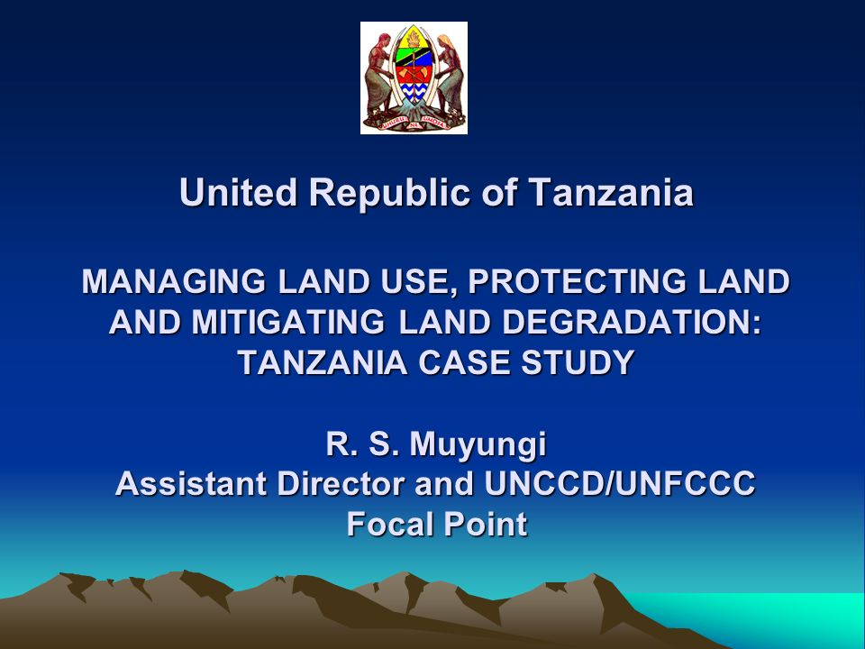 United Republic of Tanzania MANAGING LAND USE, PROTECTING LAND AND MITIGATING LAND DEGRADATION: TANZANIA CASE STUDY R. S. Muyungi Assistant Director a