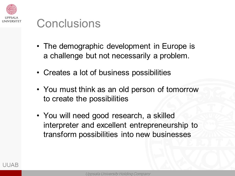 UUAB Uppsala University Holding Company Conclusions The demographic development in Europe is a challenge but not necessarily a problem.