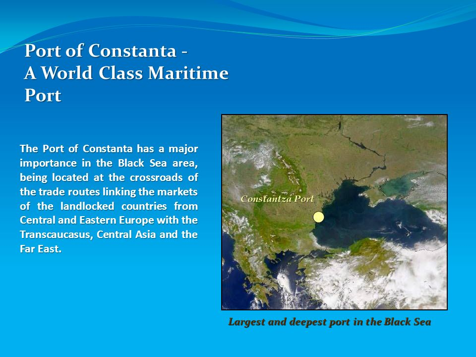 Port of Constanta - A World Class Maritime Port Largest and deepest port in the Black Sea The Port of Constanta has a major importance in the Black Se
