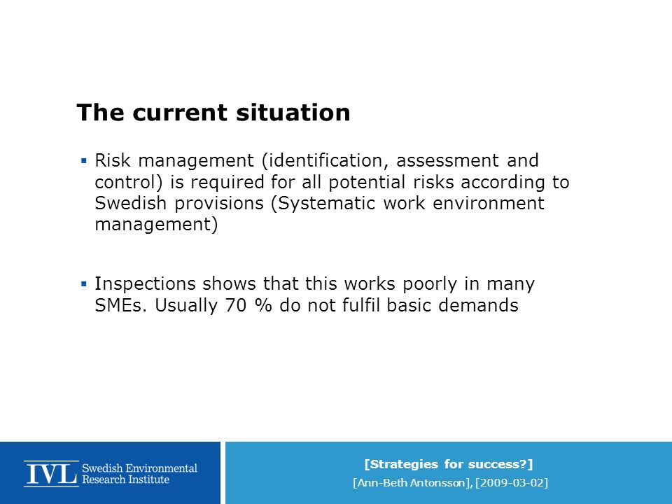 [Strategies for success ] [Ann-Beth Antonsson], [2009-03-02] The current situation Risk management (identification, assessment and control) is required for all potential risks according to Swedish provisions (Systematic work environment management) Inspections shows that this works poorly in many SMEs.