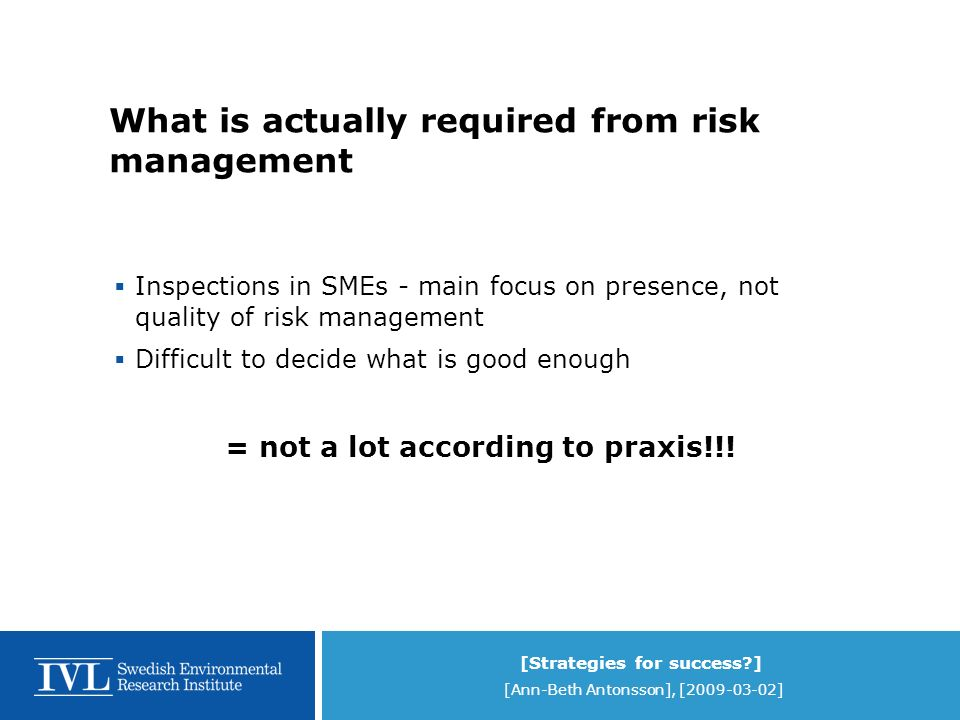 [Strategies for success ] [Ann-Beth Antonsson], [2009-03-02] What is actually required from risk management Inspections in SMEs - main focus on presence, not quality of risk management Difficult to decide what is good enough = not a lot according to praxis!!!