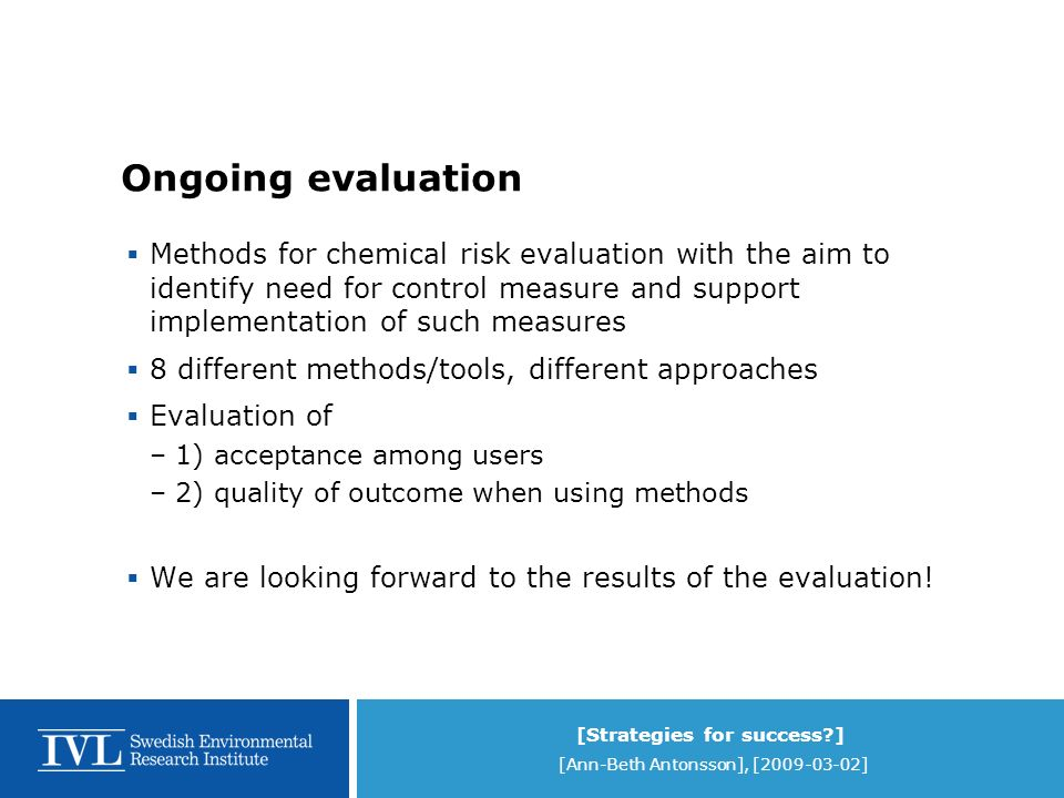 [Strategies for success ] [Ann-Beth Antonsson], [2009-03-02] Ongoing evaluation Methods for chemical risk evaluation with the aim to identify need for control measure and support implementation of such measures 8 different methods/tools, different approaches Evaluation of –1) acceptance among users –2) quality of outcome when using methods We are looking forward to the results of the evaluation!