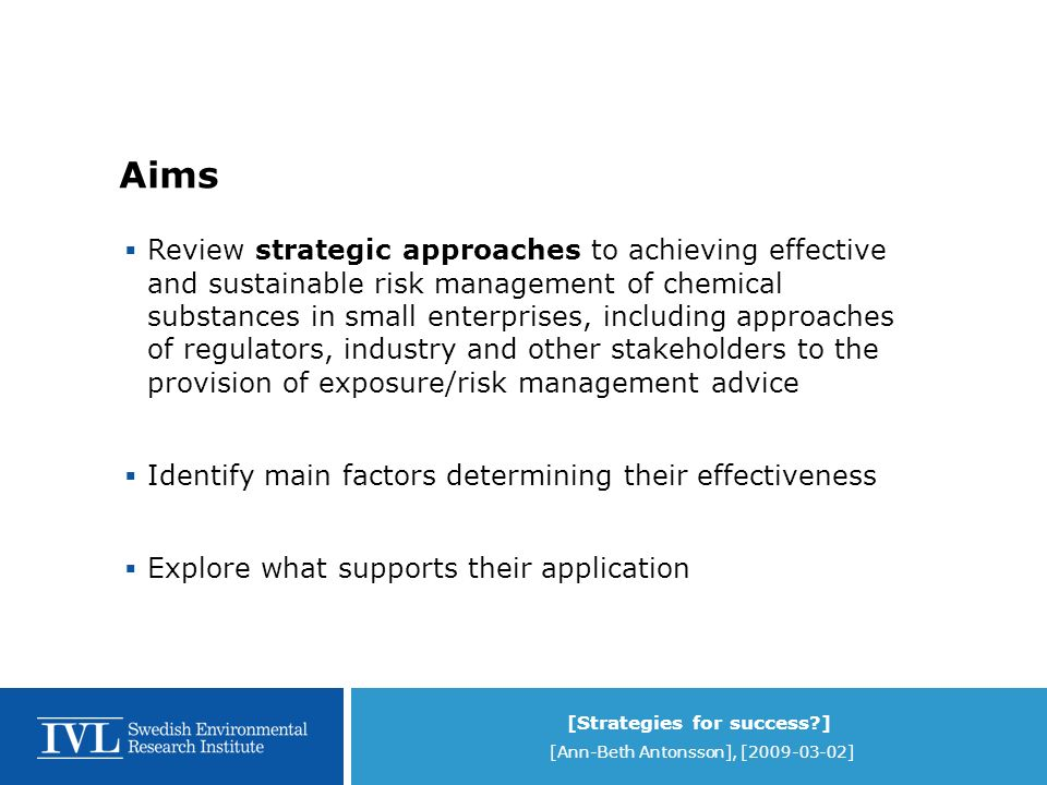 [Strategies for success ] [Ann-Beth Antonsson], [2009-03-02] Aims Review strategic approaches to achieving effective and sustainable risk management of chemical substances in small enterprises, including approaches of regulators, industry and other stakeholders to the provision of exposure/risk management advice Identify main factors determining their effectiveness Explore what supports their application