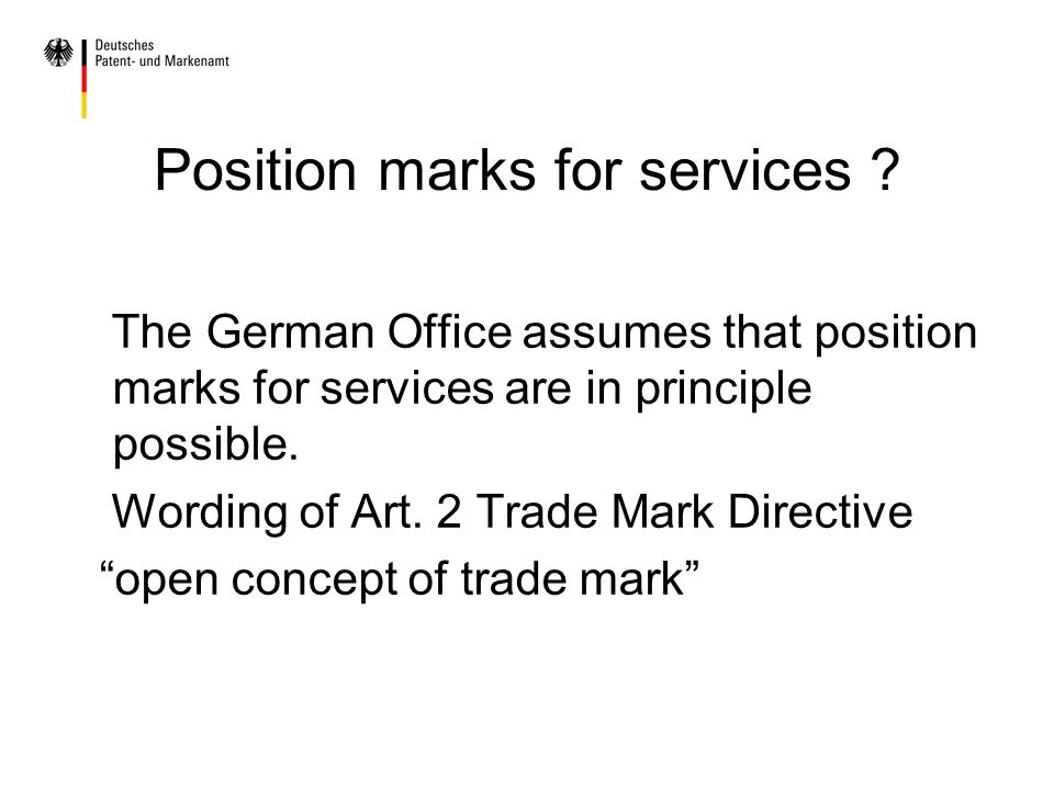 Position marks for services ? The German Office assumes that position marks for services are in principle possible. Wording of Art. 2 Trade Mark Direc