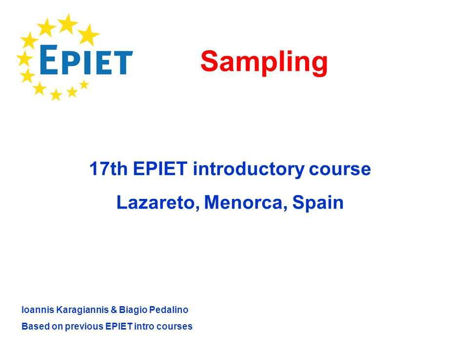 Sampling 17th EPIET introductory course Lazareto, Menorca, Spain Ioannis Karagiannis & Biagio Pedalino Based on previous EPIET intro courses